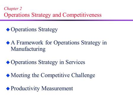 Chapter 2 Operations Strategy and Competitiveness u Operations Strategy u A Framework for Operations Strategy in Manufacturing u Operations Strategy in.