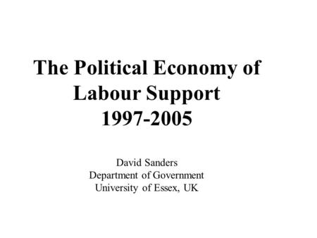 The Political Economy of Labour Support 1997-2005 David Sanders Department of Government University of Essex, UK.
