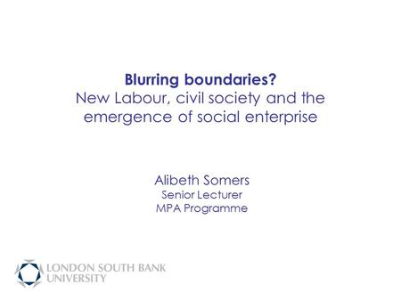 Blurring boundaries? New Labour, civil society and the emergence of social enterprise Alibeth Somers Senior Lecturer MPA Programme.