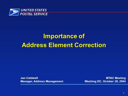 Importance of Address Element Correction Jan Caldwell Manager, Address Management MTAC Meeting Washing DC, October 28, 2004 1.