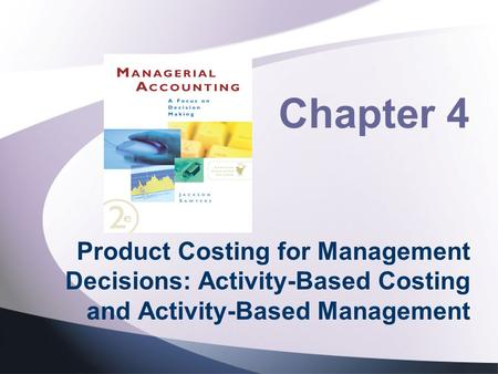 Chapter 4 Product Costing for Management Decisions: Activity-Based Costing and Activity-Based Management.