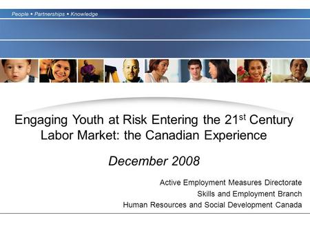 Engaging Youth at Risk Entering the 21 st Century Labor Market: the Canadian Experience December 2008 Active Employment Measures Directorate Skills and.
