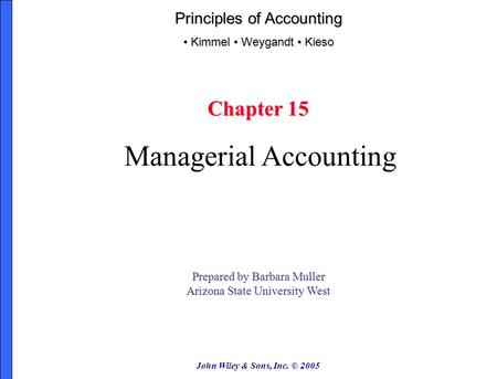 John Wiley & Sons, Inc. © 2005 Chapter 15 Managerial Accounting Prepared by Barbara Muller Arizona State University West Principles of Accounting Kimmel.