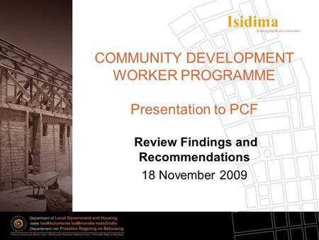 Isidima COMMUNITY DEVELOPMENT WORKER PROGRAMME Presentation to PCF Review Findings and Recommendations 18 November 2009.
