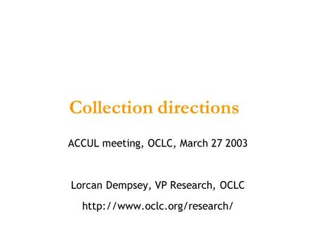 Collection directions ACCUL meeting, OCLC, March 27 2003 Lorcan Dempsey, VP Research, OCLC