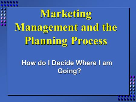 Marketing Management and the Planning Process How do I Decide Where I am Going?