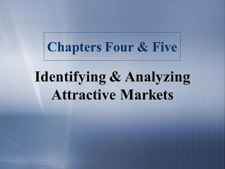 Chapters Four & Five Identifying & Analyzing Attractive Markets.