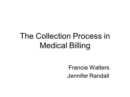 The Collection Process in Medical Billing Francie Walters Jennifer Randall.