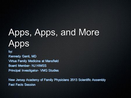 Apps, Apps, and More Apps by: Kennedy Ganti, MD Virtua Family Medicine at Mansfield Board Member- NJ HIMSS Principal Investigator- VMG Studies New Jersey.