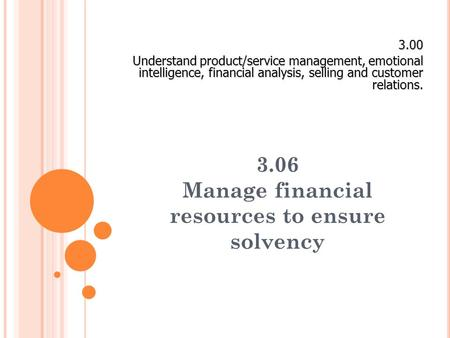 3.06 Manage financial resources to ensure solvency 3.00 Understand product/service management, emotional intelligence, financial analysis, selling and.