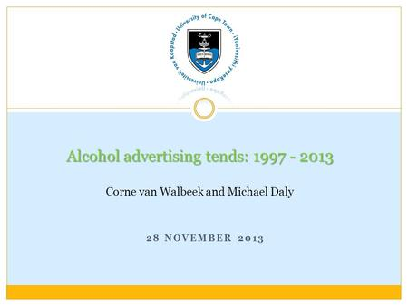 28 NOVEMBER 2013 Alcohol advertising tends: 1997 - 2013 Alcohol advertising tends: 1997 - 2013 Corne van Walbeek and Michael Daly.