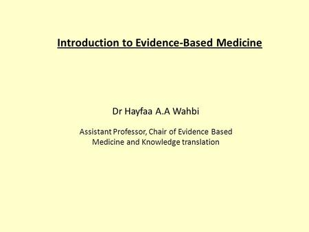 Introduction to Evidence-Based Medicine Dr Hayfaa A.A Wahbi Assistant Professor, Chair of Evidence Based Medicine and Knowledge translation.