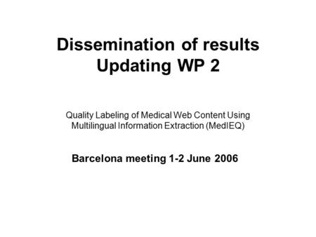 Dissemination of results Updating WP 2 Quality Labeling of Medical Web Content Using Multilingual Information Extraction (MedIEQ) Barcelona meeting 1-2.