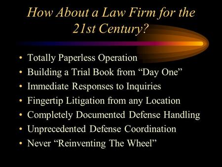 "How About a Law Firm for the 21st Century? Totally Paperless Operation Building a Trial Book from ""Day One"" Immediate Responses to Inquiries Fingertip."