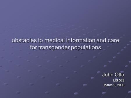 Obstacles to medical information and care for transgender populations John Otto LIS 528 March 9, 2006.