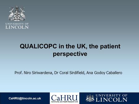 QUALICOPC in the UK, the patient perspective Prof. Niro Siriwardena, Dr Coral Sirdifield, Ana Godoy Caballero