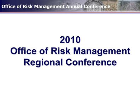 Office of Risk Management Annual Conference 2010 Office of Risk Management Regional Conference.