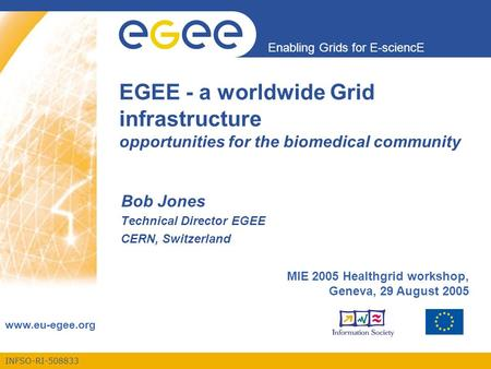 INFSO-RI-508833 Enabling Grids for E-sciencE www.eu-egee.org EGEE - a worldwide Grid infrastructure opportunities for the biomedical community Bob Jones.
