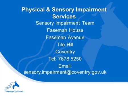 Physical & Sensory Impairment Services Sensory Impairment Team Faseman House Faseman Avenue Tile Hill Coventry Tel: 7678 5250