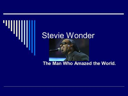 Stevie Wonder The Man Who Amazed the World.. Birthplace and Birth Date  He was born May 13, 1950.  He was born in Michigan.  He was born blind.