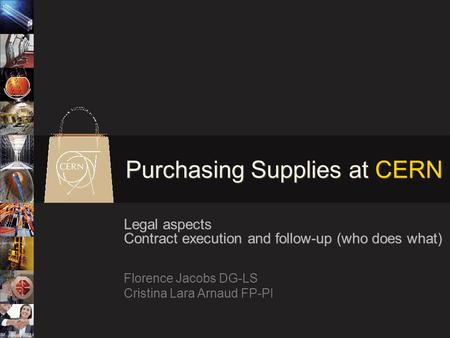 Purchasing Supplies at CERN Legal aspects Contract execution and follow-up (who does what) Florence Jacobs DG-LS Cristina Lara Arnaud FP-PI.