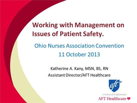 Working with Management on Issues of Patient Safety. Ohio Nurses Association Convention 11 October 2013 Katherine A. Kany, MSN, BS, RN Assistant Director/AFT.
