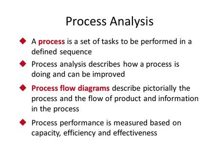 Process Analysis process  A process is a set of tasks to be performed in a defined sequence  Process analysis describes how a process is doing and can.