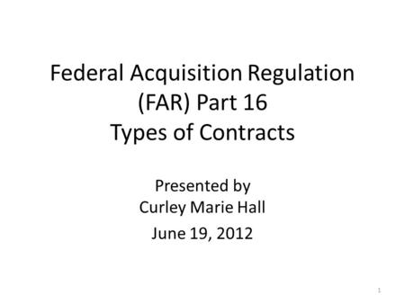 Federal Acquisition Regulation (FAR) Part 16 Types of Contracts Presented by Curley Marie Hall June 19, 2012 1.