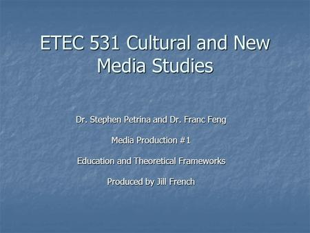 ETEC 531 Cultural and New Media Studies Dr. Stephen Petrina and Dr. Franc Feng Media Production #1 Education and Theoretical Frameworks Produced by Jill.