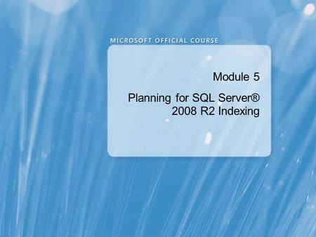 Module 5 Planning for SQL Server® 2008 R2 Indexing.