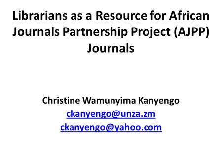 Librarians as a Resource for African Journals Partnership Project (AJPP) Journals Christine Wamunyima Kanyengo