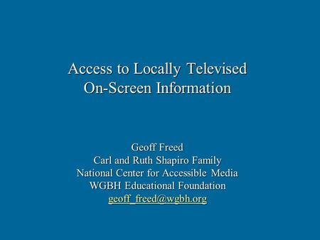Access to Locally Televised On-Screen Information Geoff Freed Carl and Ruth Shapiro Family National Center for Accessible Media WGBH Educational Foundation.