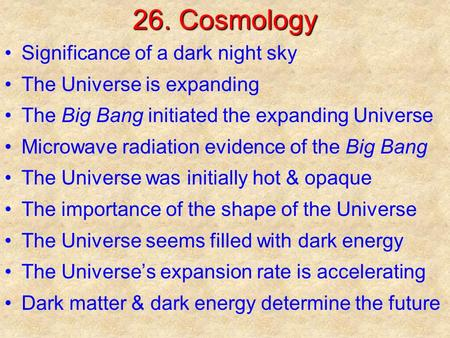 26. Cosmology Significance of a dark night sky The Universe is expanding The Big Bang initiated the expanding Universe Microwave radiation evidence of.