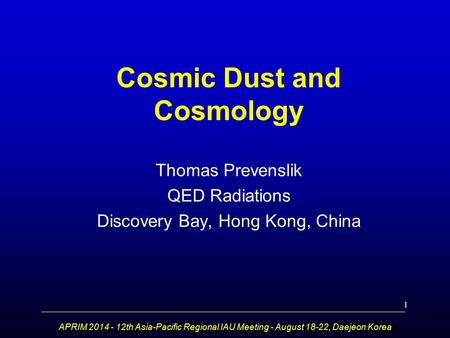 Cosmic Dust and Cosmology Thomas Prevenslik QED Radiations Discovery Bay, Hong Kong, China APRIM 2014 - 12th Asia-Pacific Regional IAU Meeting - August.