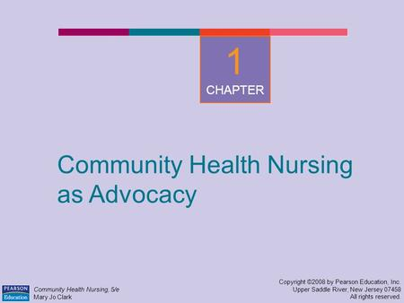 Community Health Nursing as Advocacy Copyright ©2008 by Pearson Education, Inc. Upper Saddle River, New Jersey 07458 All rights reserved. Community Health.