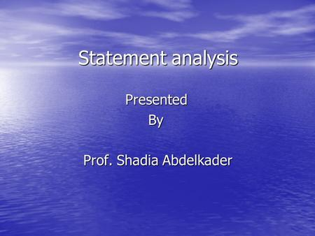 Statement analysis PresentedBy Prof. Shadia Abdelkader.