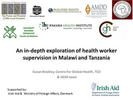 An in-depth exploration of health worker supervision in Malawi and Tanzania Susan Bradley, Centre for Global Health, TCD & HSSE team Supported by: Irish.
