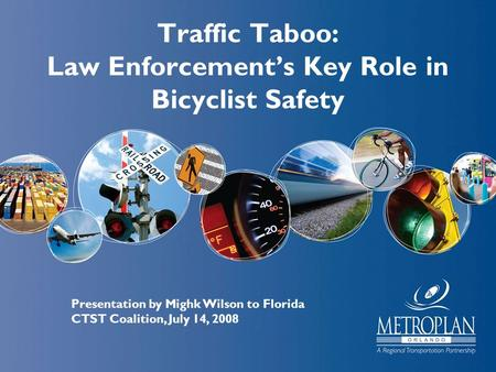 Traffic Taboo: Law Enforcement's Key Role in Bicyclist Safety Presentation by Mighk Wilson to Florida CTST Coalition, July 14, 2008.