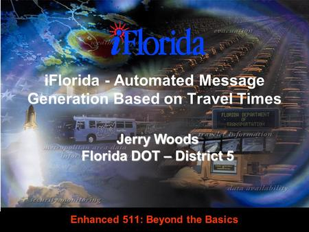 Enhanced 511: Beyond the Basics Jerry Woods Florida DOT – District 5 iFlorida - Automated Message Generation Based on Travel Times.