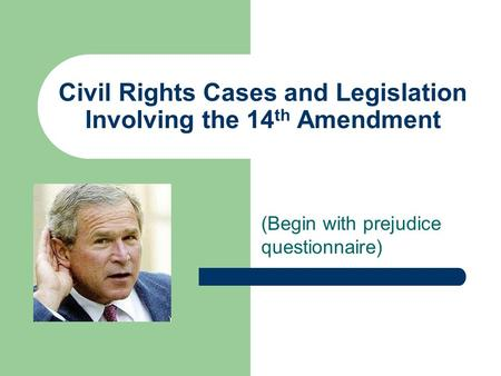 Civil Rights Cases and Legislation Involving the 14 th Amendment (Begin with prejudice questionnaire)