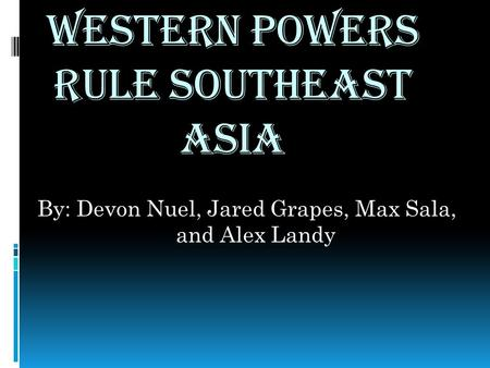Western Powers Rule Southeast Asia By: Devon Nuel, Jared Grapes, Max Sala, and Alex Landy.