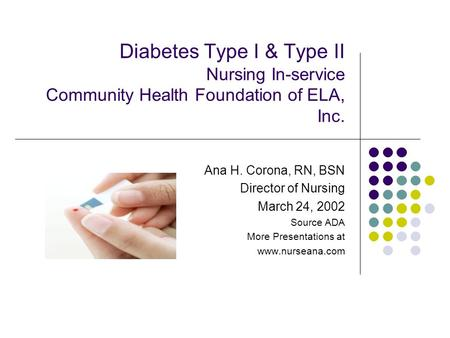 Diabetes Type I & Type II Nursing In-service Community Health Foundation of ELA, Inc. Ana H. Corona, RN, BSN Director of Nursing March 24, 2002 Source.