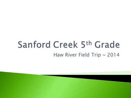 Haw River Field Trip ~ 2014.  Tracks 3 & 4 ~ March 25 – March 26  Track 1 ~ April 16 – April 17.
