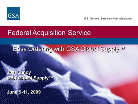 Federal Acquisition Service U.S. General Services Administration Easy Ordering with GSA Global Supply™ Joel Lundy GSA Global Supply™ June 9-11, 2009.