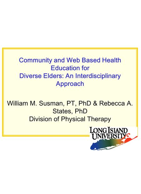 Community and Web Based Health Education for Diverse Elders: An Interdisciplinary Approach William M. Susman, PT, PhD & Rebecca A. States, PhD Division.