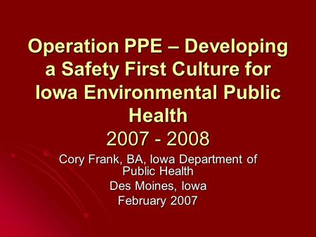 Operation PPE – Developing a Safety First Culture for Iowa Environmental Public Health 2007 - 2008 Cory Frank, BA, Iowa Department of Public Health Des.