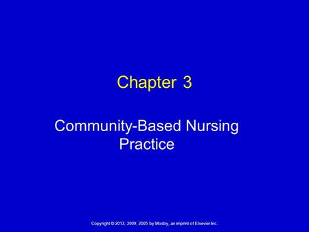 Copyright © 2013, 2009, 2005 by Mosby, an imprint of Elsevier Inc. Chapter 3 Community-Based Nursing Practice.