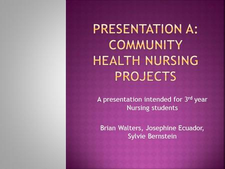 A presentation intended for 3 rd year Nursing students Brian Walters, Josephine Ecuador, Sylvie Bernstein.