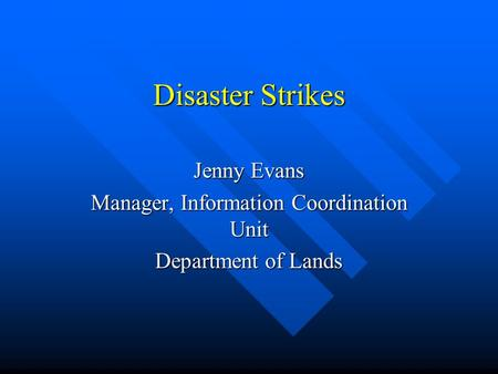 Disaster Strikes Jenny Evans Manager, Information Coordination Unit Department of Lands.