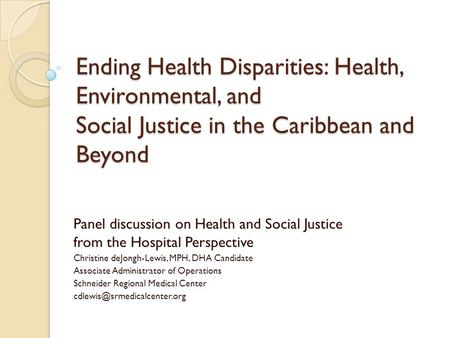 Ending Health Disparities: Health, Environmental, and Social Justice in the Caribbean and Beyond Panel discussion on Health and Social Justice from the.
